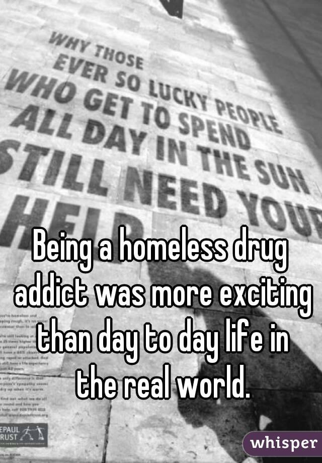 Being a homeless drug addict was more exciting than day to day life in the real world.