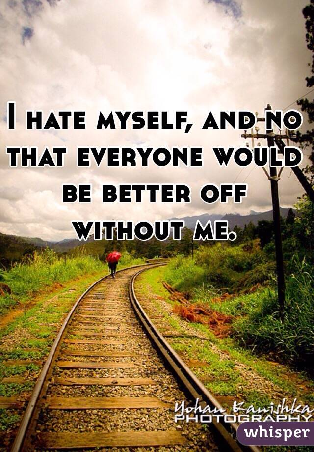 I hate myself, and no that everyone would be better off without me.