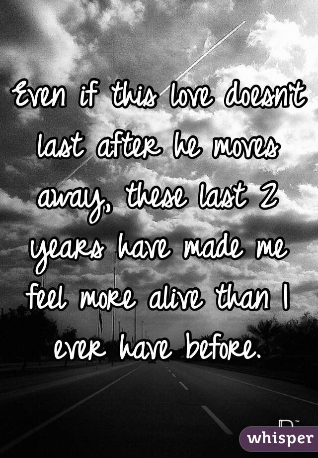 Even if this love doesn't last after he moves away, these last 2 years have made me feel more alive than I ever have before.