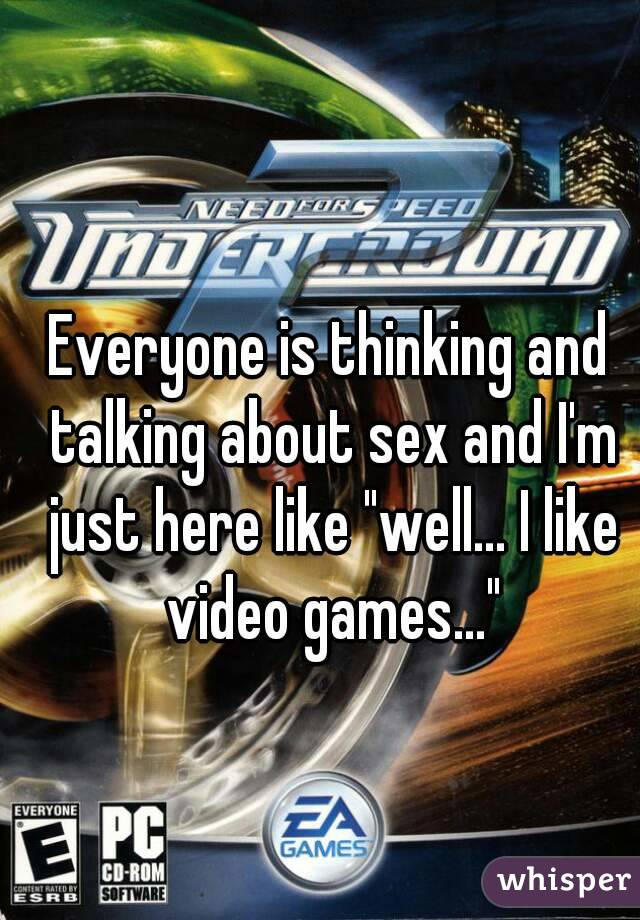 """Everyone is thinking and talking about sex and I'm just here like """"well... I like video games..."""""""