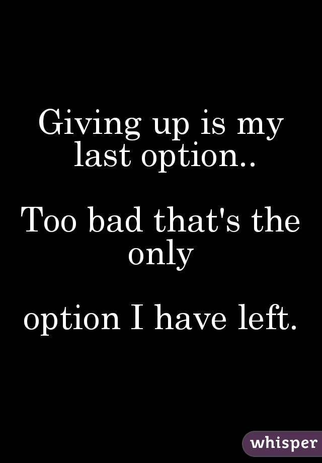 Giving up is my last option..   Too bad that's the only   option I have left.