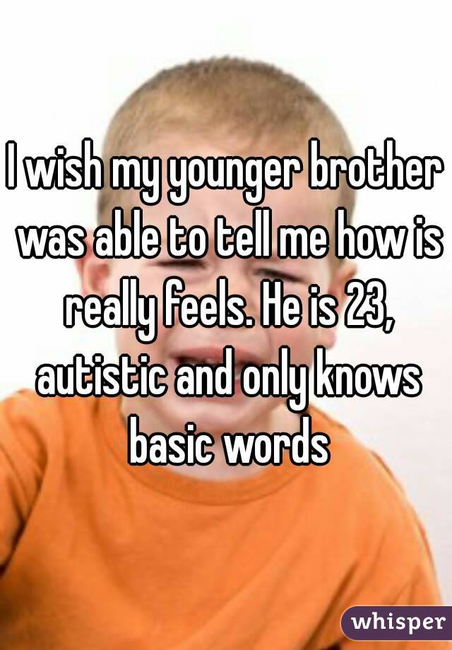 I wish my younger brother was able to tell me how is really feels. He is 23, autistic and only knows basic words