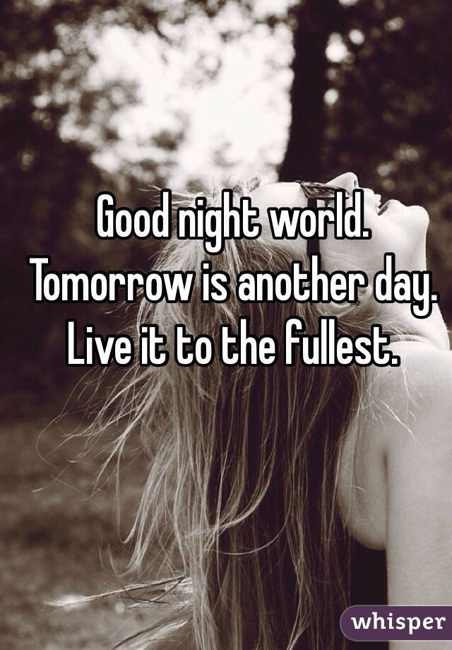 Good night world. Tomorrow is another day. Live it to the fullest.