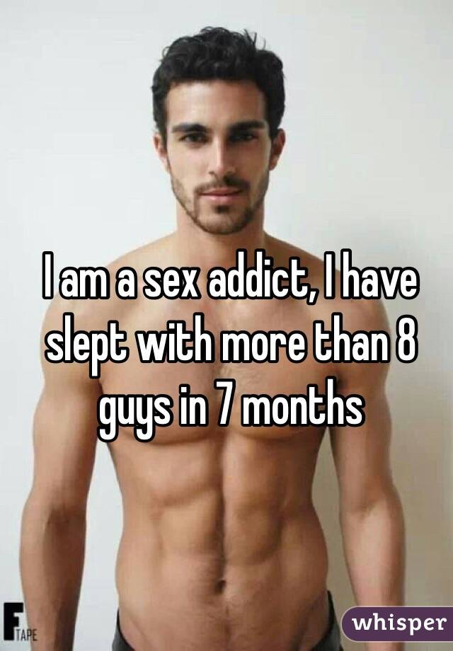 I am a sex addict, I have slept with more than 8 guys in 7 months