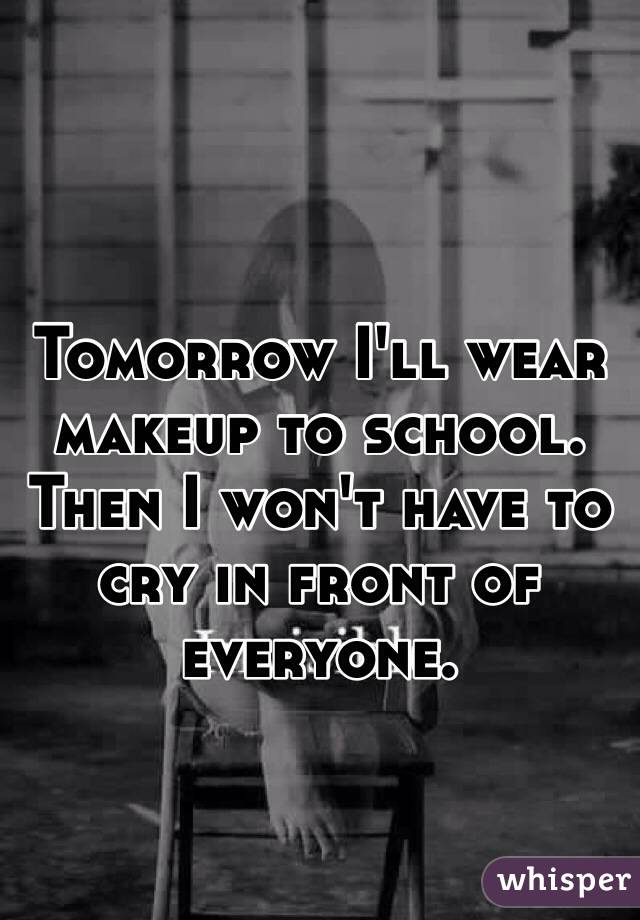 Tomorrow I'll wear makeup to school. Then I won't have to cry in front of everyone.