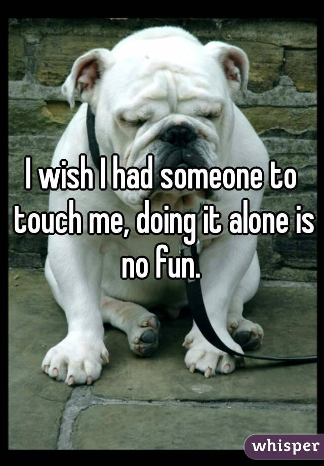 I wish I had someone to touch me, doing it alone is no fun.