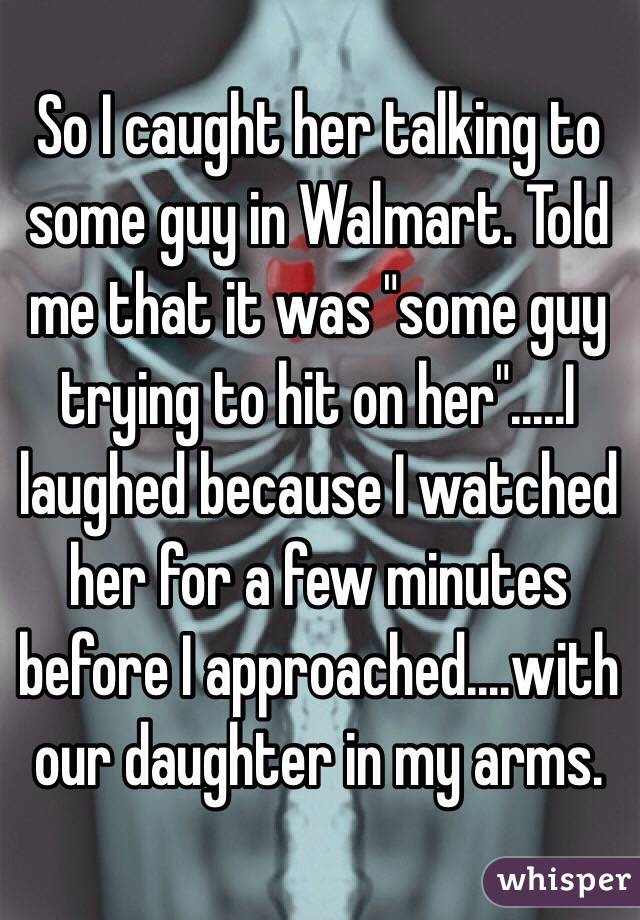 """So I caught her talking to some guy in Walmart. Told me that it was """"some guy trying to hit on her"""".....I laughed because I watched her for a few minutes before I approached....with our daughter in my arms."""