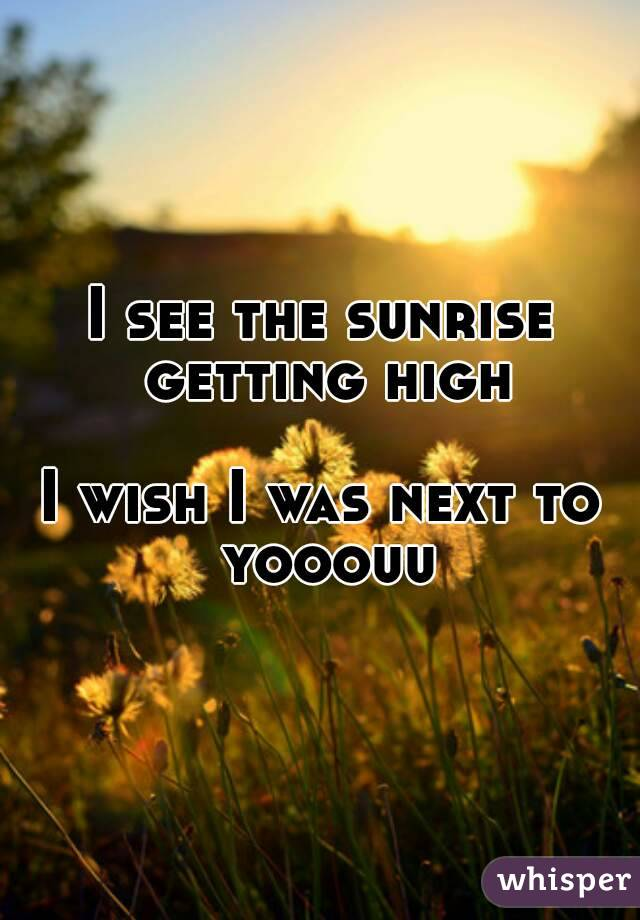 I see the sunrise getting high  I wish I was next to yooouu