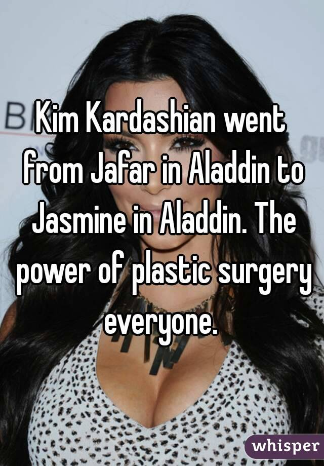 Kim Kardashian went from Jafar in Aladdin to Jasmine in Aladdin. The power of plastic surgery everyone.