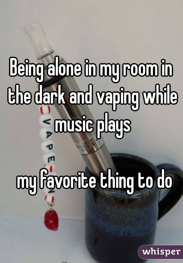 Being alone in my room in the dark and vaping while music plays    my favorite thing to do