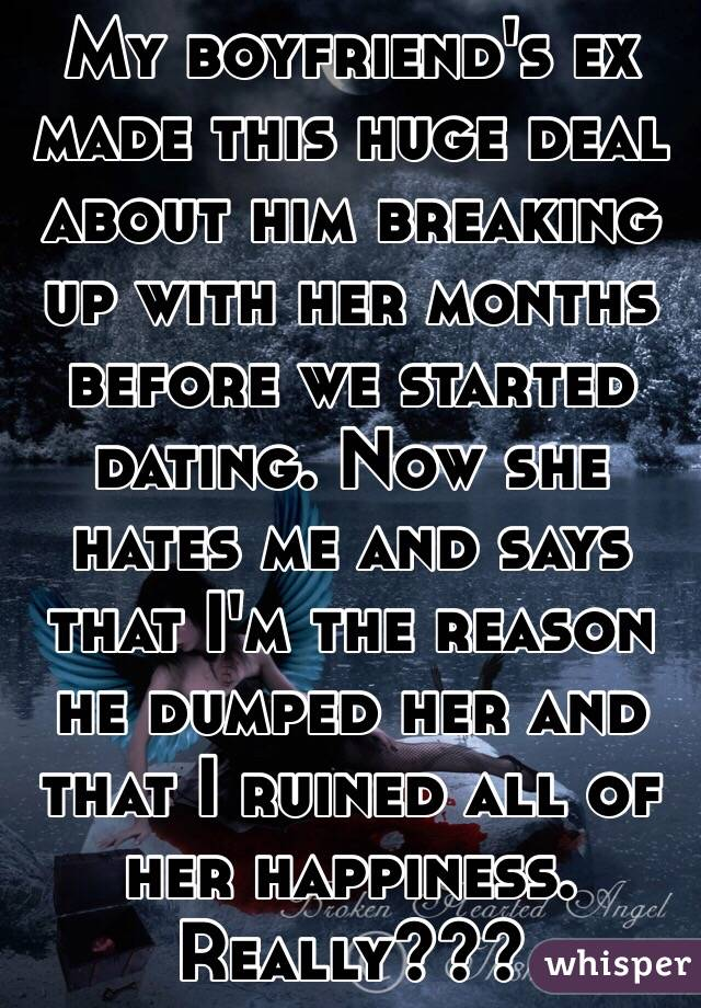 My boyfriend's ex made this huge deal about him breaking up with her months before we started dating. Now she hates me and says that I'm the reason he dumped her and that I ruined all of her happiness. Really???