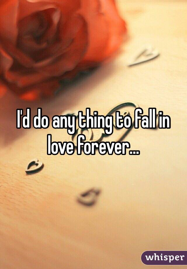 I'd do any thing to fall in love forever...