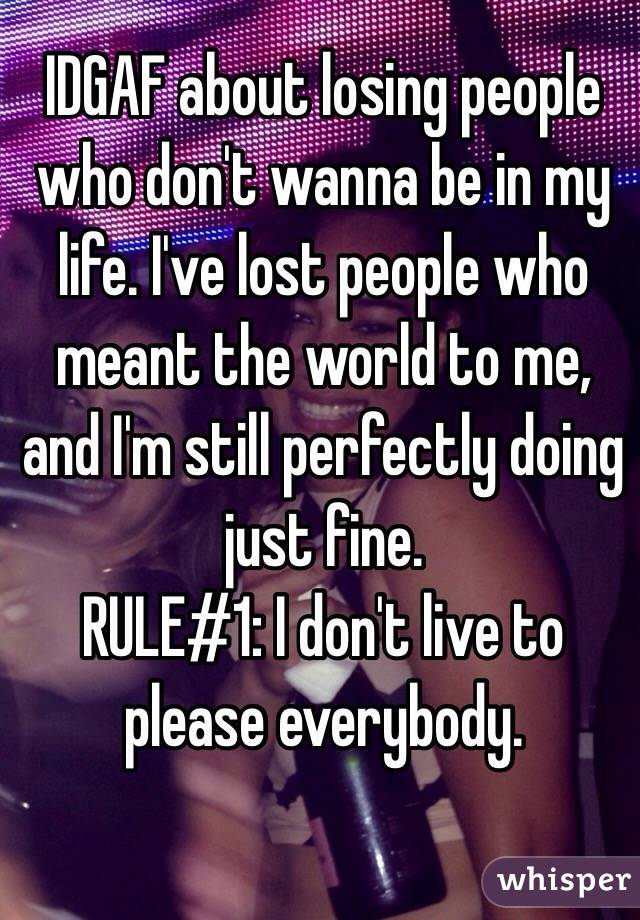 IDGAF about losing people who don't wanna be in my life. I've lost people who meant the world to me, and I'm still perfectly doing just fine. RULE#1: I don't live to please everybody.