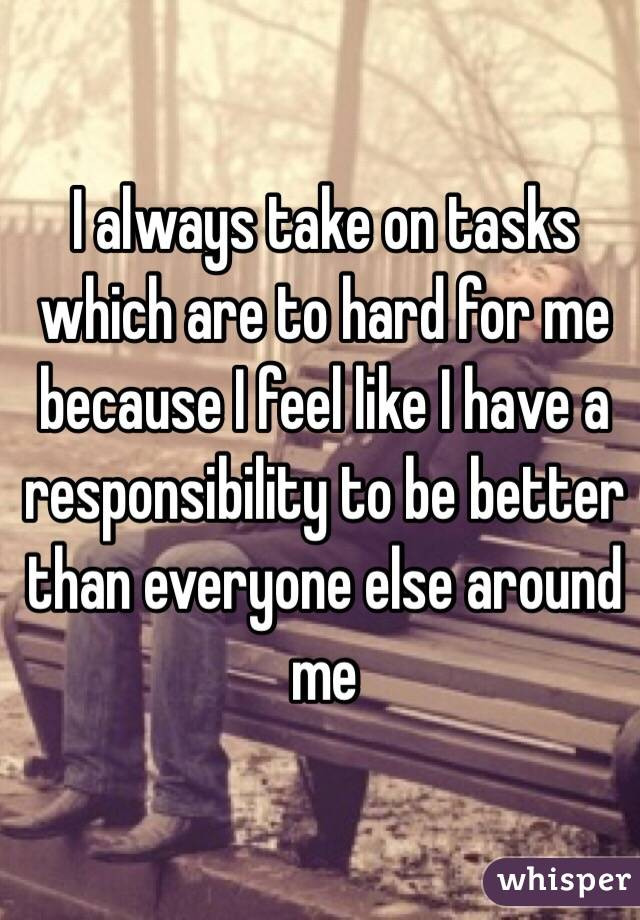 I always take on tasks which are to hard for me because I feel like I have a responsibility to be better than everyone else around me