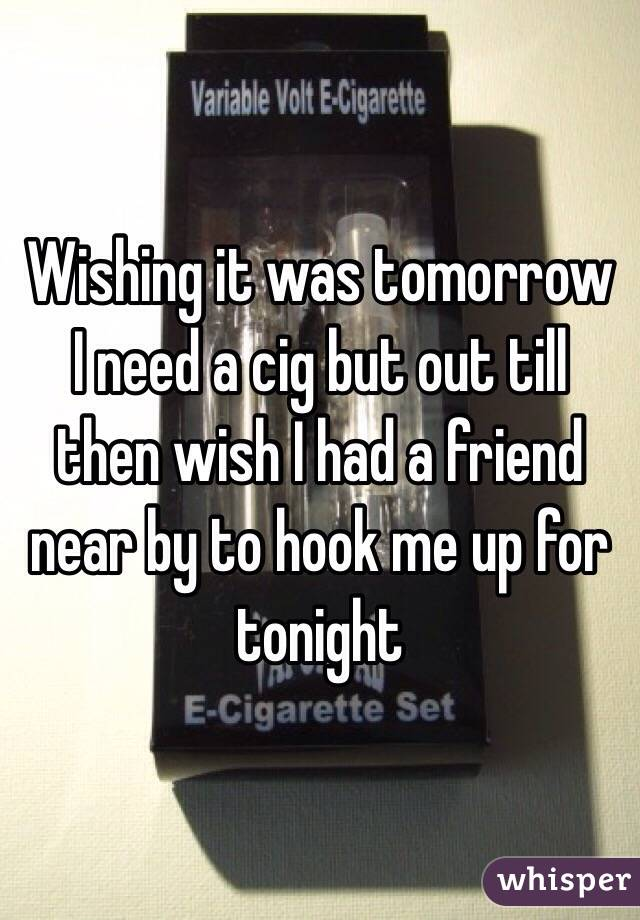 Wishing it was tomorrow I need a cig but out till then wish I had a friend near by to hook me up for tonight