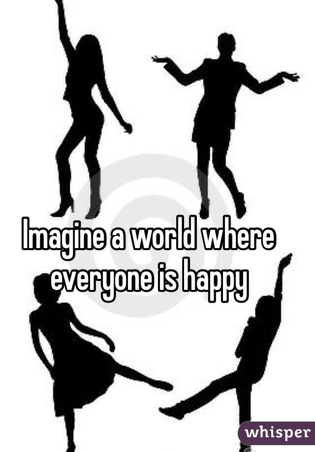 Imagine a world where everyone is happy
