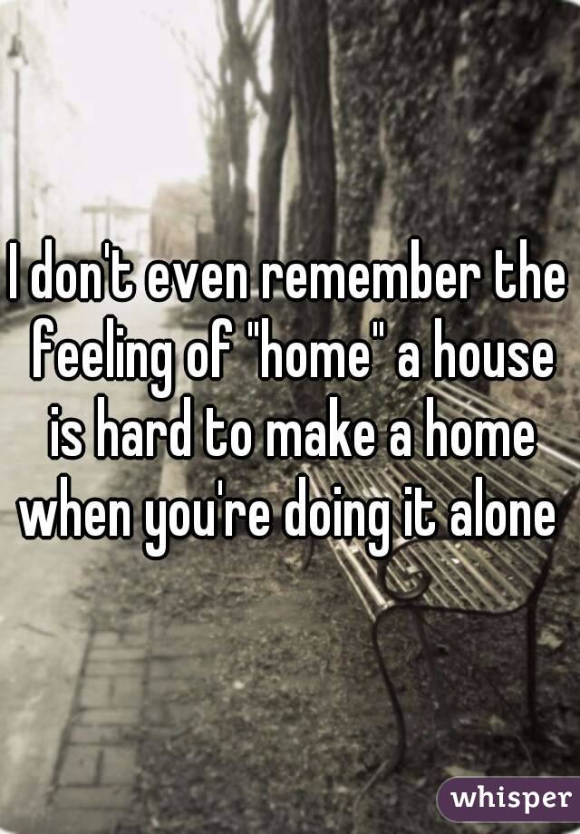 """I don't even remember the feeling of """"home"""" a house is hard to make a home when you're doing it alone"""