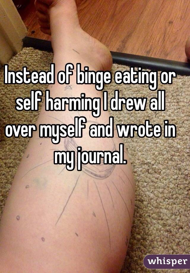 Instead of binge eating or self harming I drew all over myself and wrote in my journal.