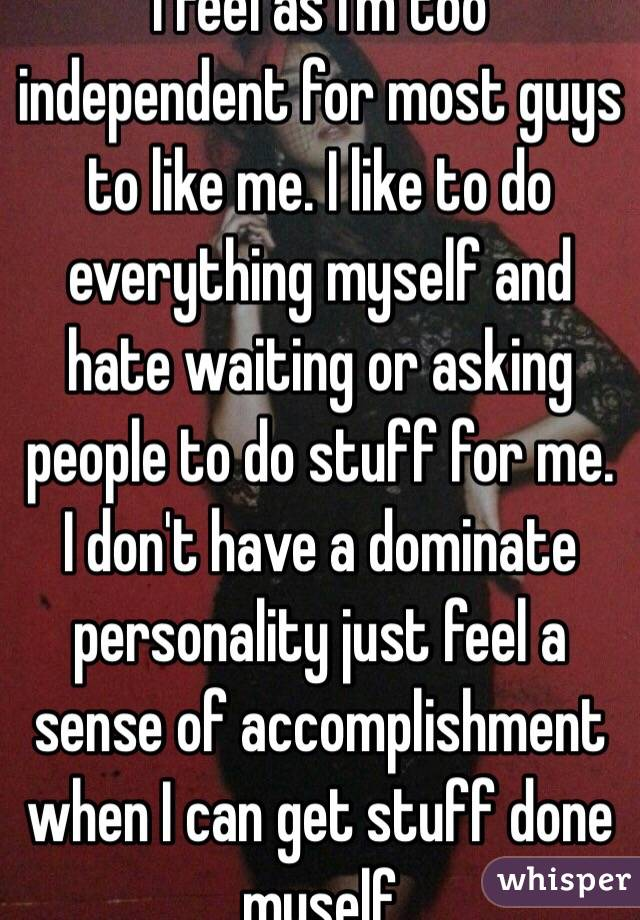I feel as I'm too independent for most guys to like me. I like to do everything myself and hate waiting or asking people to do stuff for me. I don't have a dominate personality just feel a sense of accomplishment when I can get stuff done myself