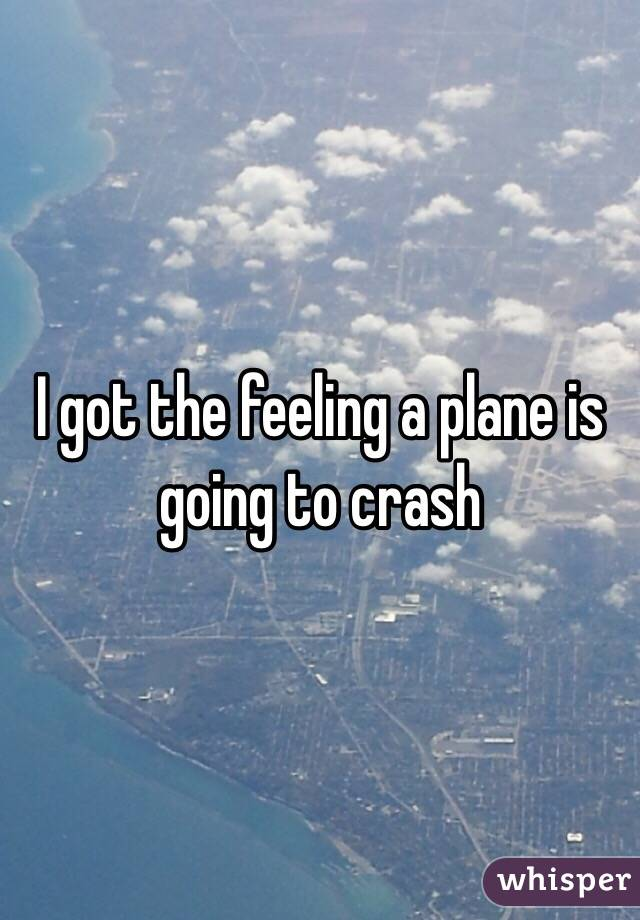 I got the feeling a plane is going to crash