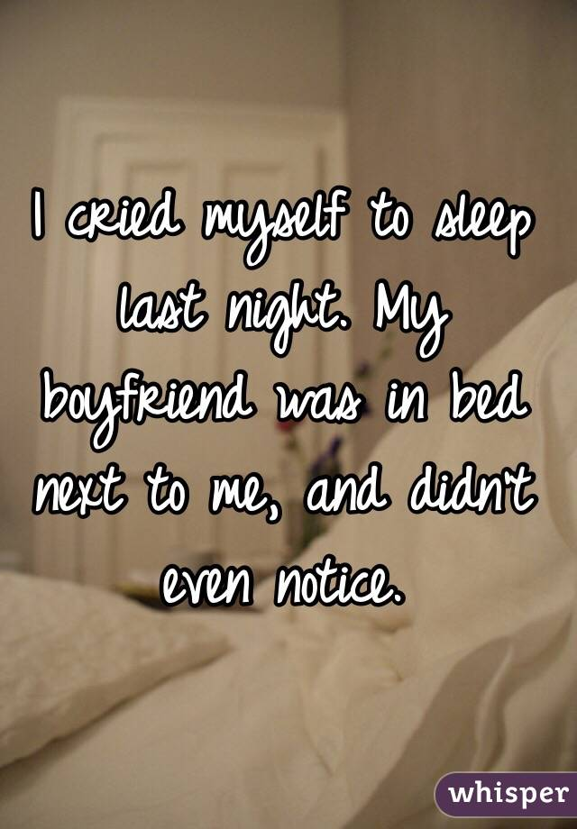 I cried myself to sleep last night. My boyfriend was in bed next to me, and didn't even notice.
