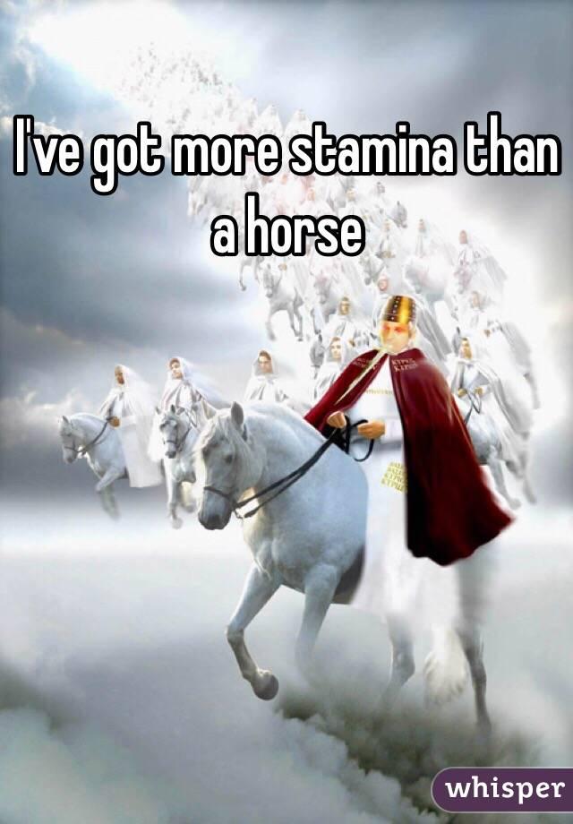 I've got more stamina than a horse