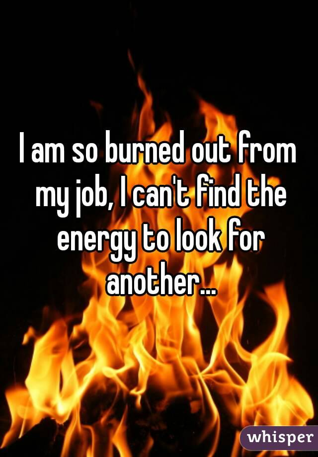 am so burned out from my job, I can't find the energy to look for