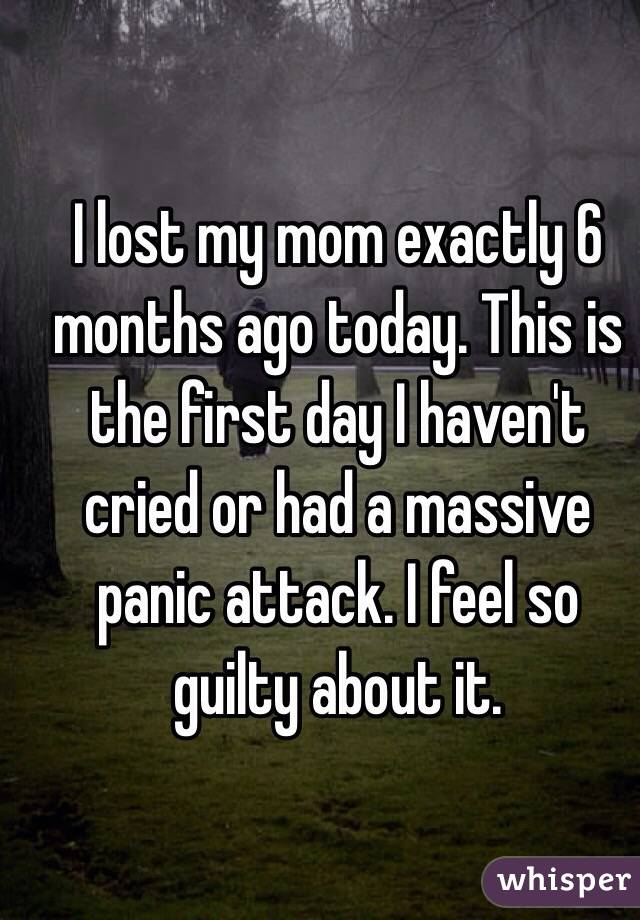 I lost my mom exactly 6 months ago today. This is the first day I haven't cried or had a massive panic attack. I feel so guilty about it.