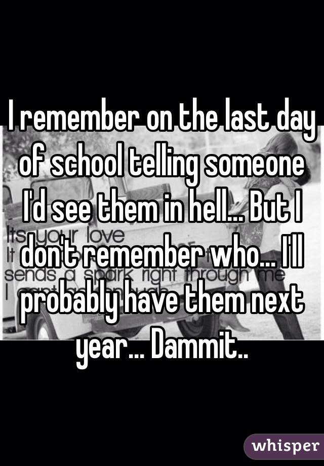 I remember on the last day of school telling someone I'd see them in hell... But I don't remember who... I'll probably have them next year... Dammit..