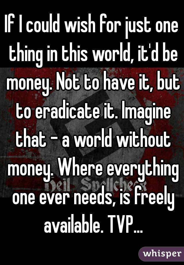 If I could wish for just one thing in this world, it'd be money. Not to have it, but to eradicate it. Imagine that - a world without money. Where everything one ever needs, is freely available. TVP...