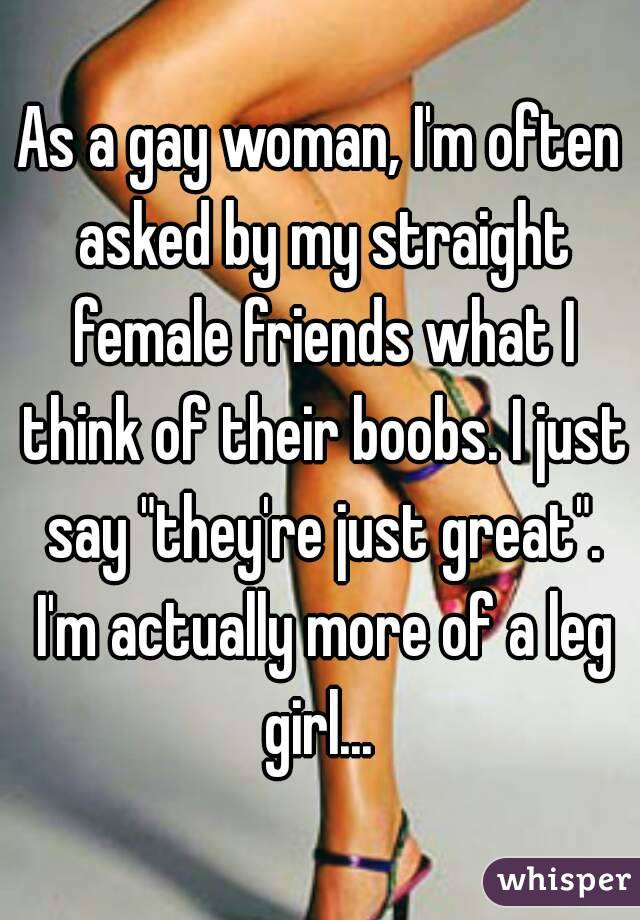 "As a gay woman, I'm often asked by my straight female friends what I think of their boobs. I just say ""they're just great"". I'm actually more of a leg girl..."