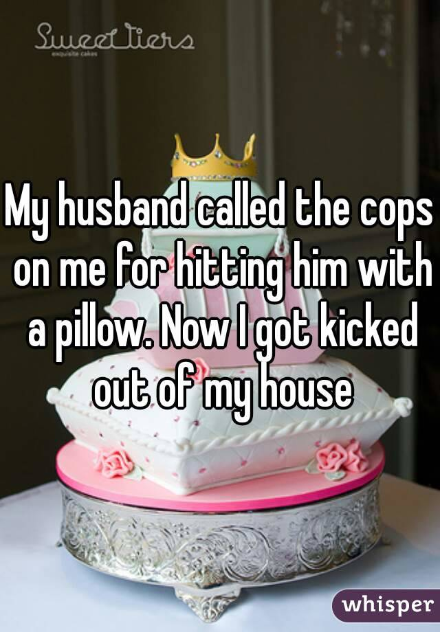 My husband called the cops on me for hitting him with a pillow. Now I got kicked out of my house