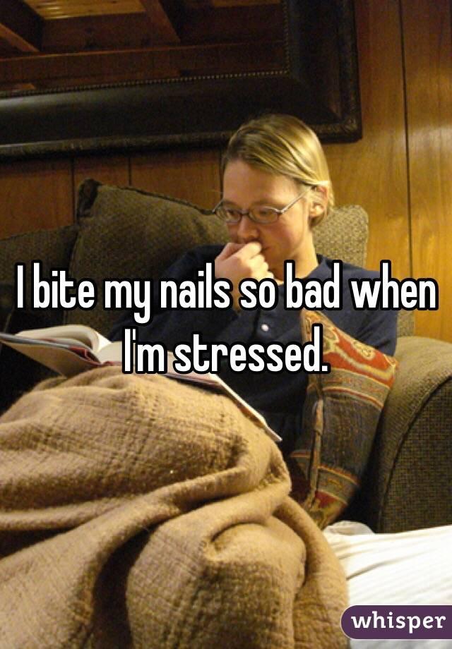 I bite my nails so bad when I'm stressed.