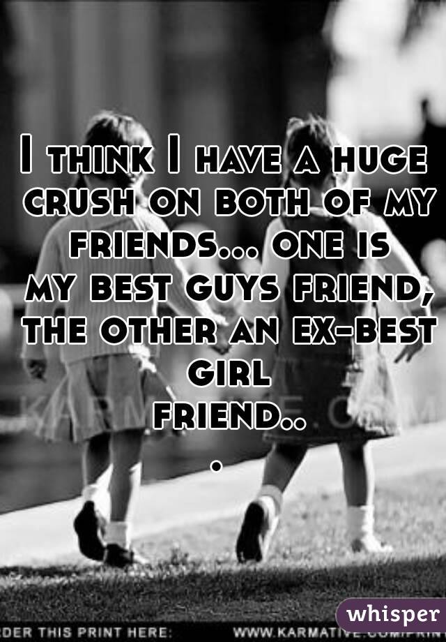 I think I have a huge crush on both of my friends... one is my best guys friend, the other an ex-best girl friend...