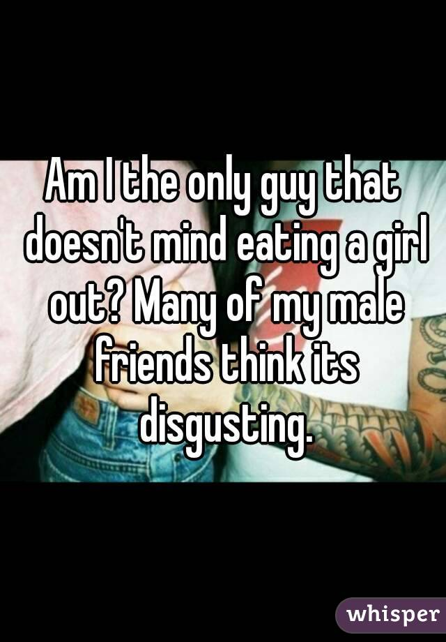 Am I the only guy that doesn't mind eating a girl out? Many of my male friends think its disgusting.