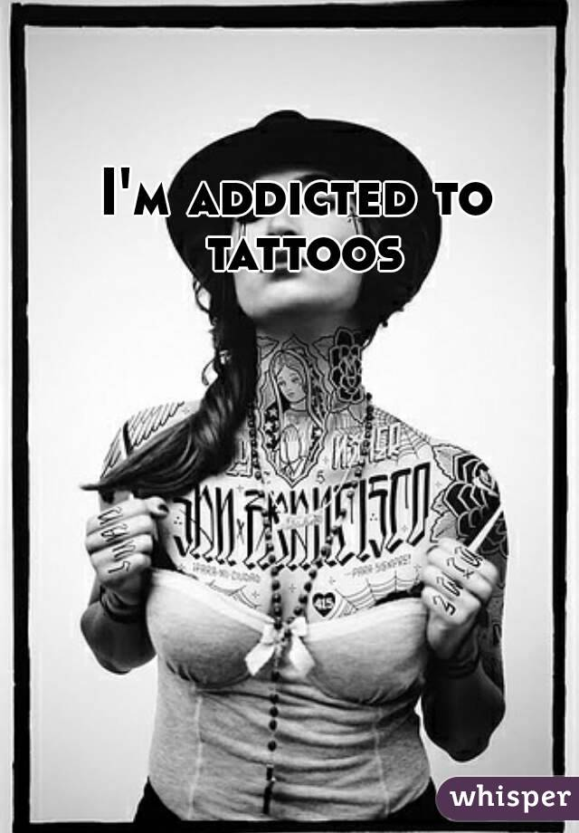 I'm addicted to tattoos