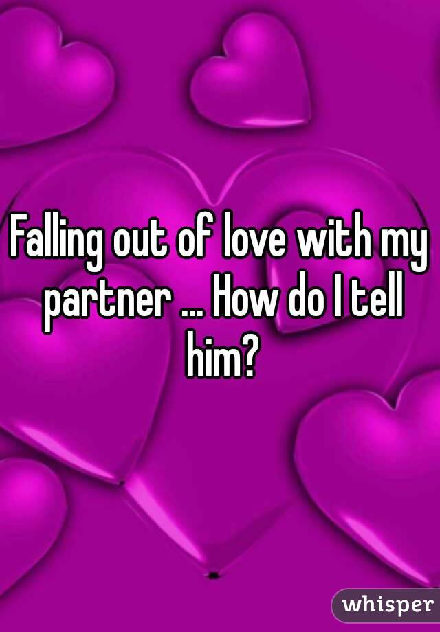 Falling out of love with my partner ... How do I tell him?