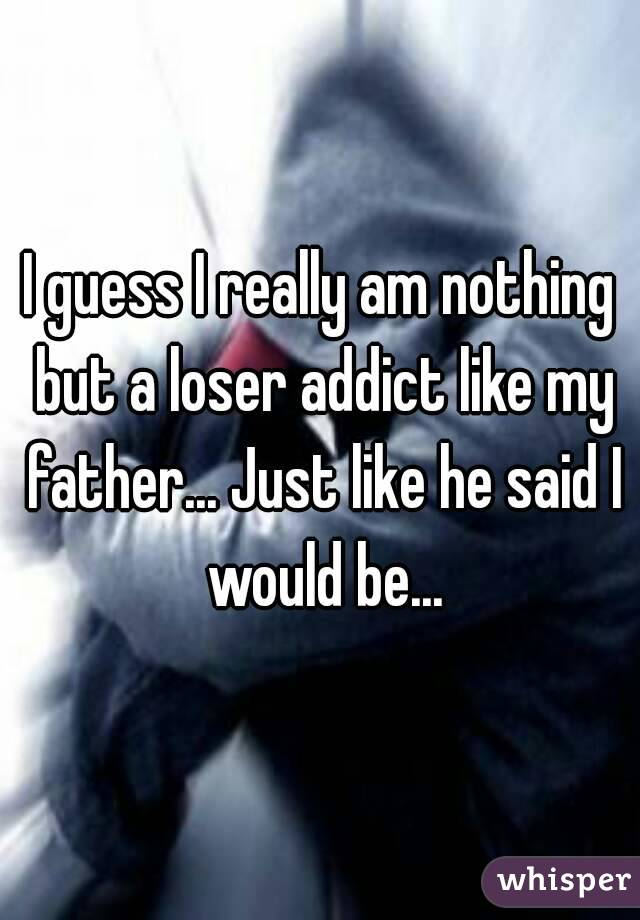 I guess I really am nothing but a loser addict like my father... Just like he said I would be...