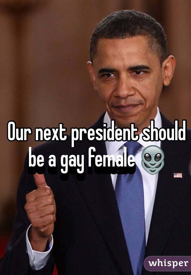 Our next president should be a gay female 👽