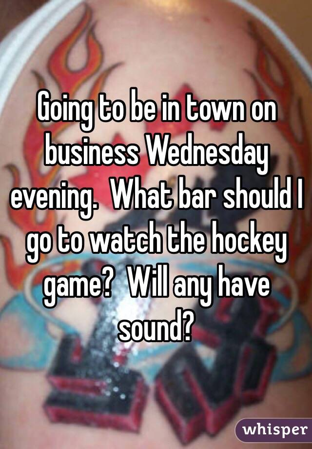 Going to be in town on business Wednesday evening.  What bar should I go to watch the hockey game?  Will any have sound?