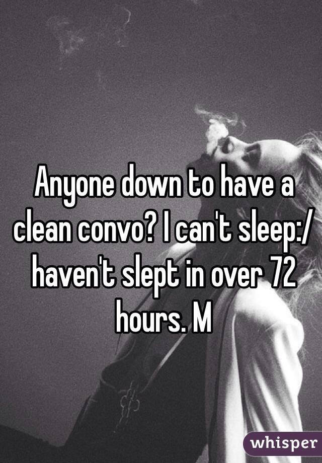 Anyone down to have a clean convo? I can't sleep:/ haven't slept in over 72 hours. M