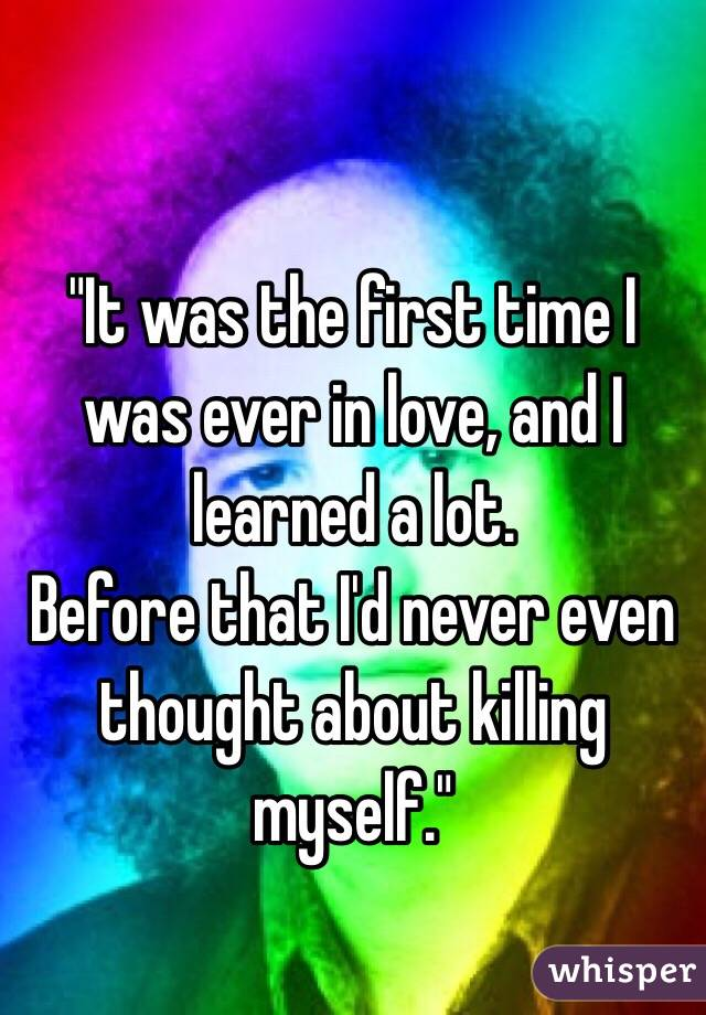 """It was the first time I was ever in love, and I learned a lot.  Before that I'd never even thought about killing myself."""