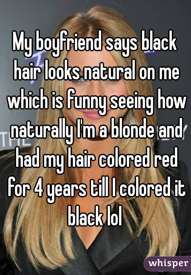 My boyfriend says black hair looks natural on me which is funny seeing how naturally I'm a blonde and had my hair colored red for 4 years till I colored it black lol