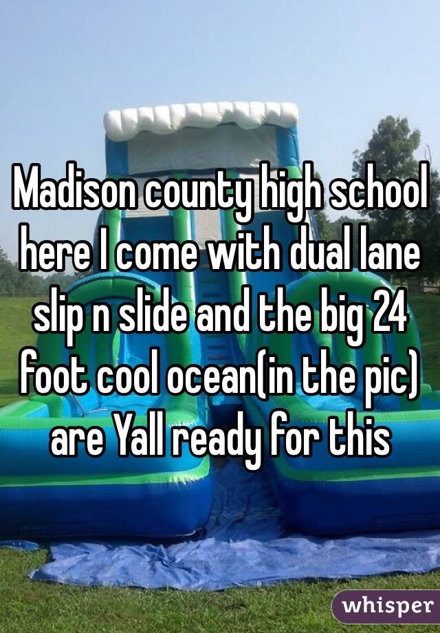 Madison county high school here I come with dual lane slip n slide and the big 24 foot cool ocean(in the pic) are Yall ready for this