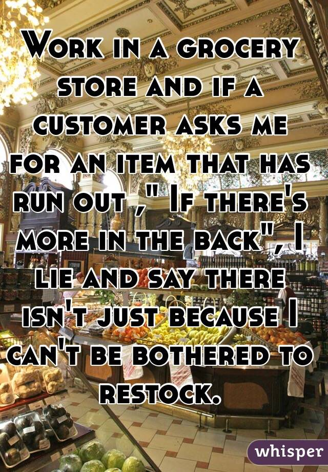 "Work in a grocery store and if a customer asks me for an item that has run out ,"" If there's more in the back"", I lie and say there isn't just because I can't be bothered to restock."