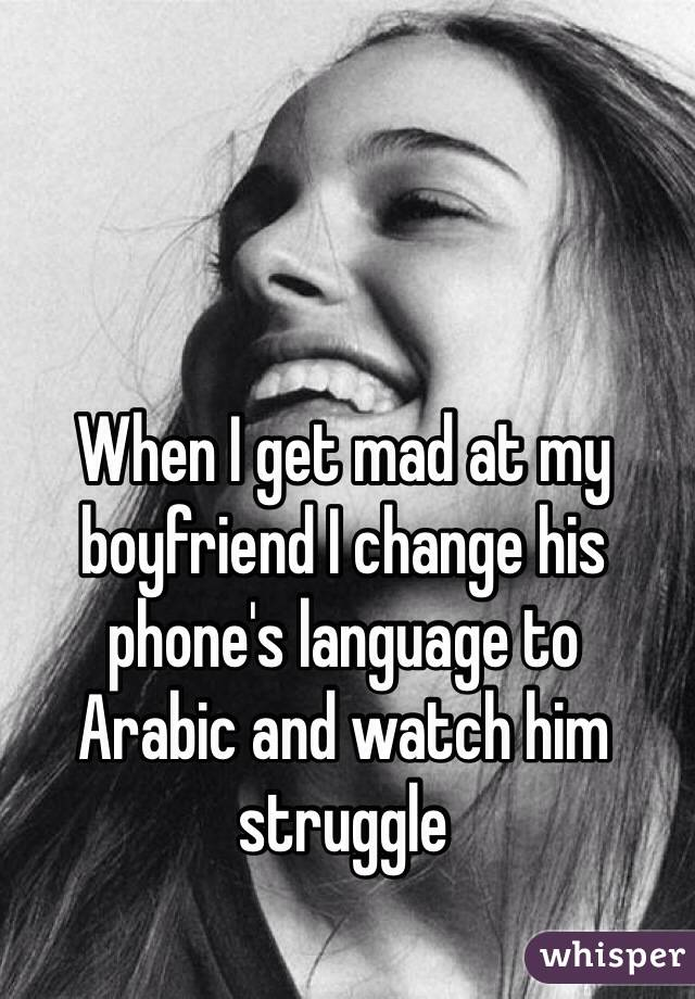 When I get mad at my boyfriend I change his phone's language to  Arabic and watch him struggle