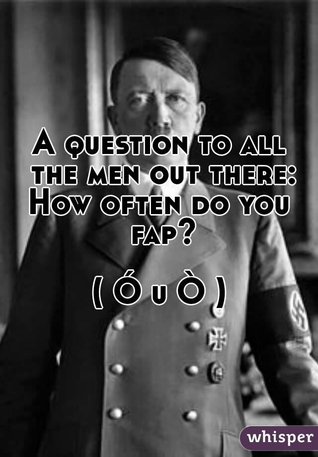 A question to all the men out there: How often do you fap?  ( Ó u Ò )