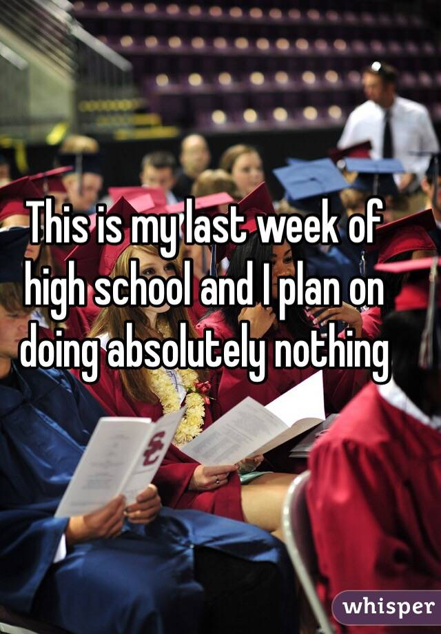 This is my last week of high school and I plan on doing absolutely nothing