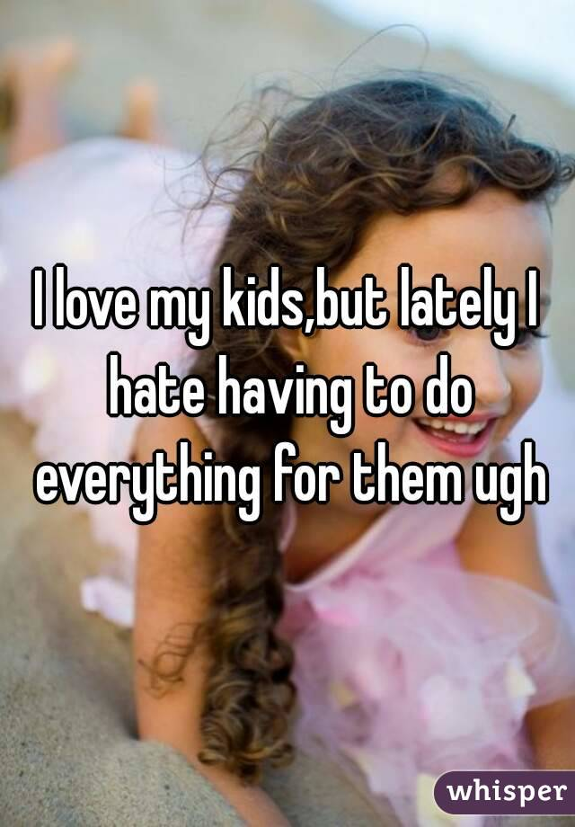 I love my kids,but lately I hate having to do everything for them ugh