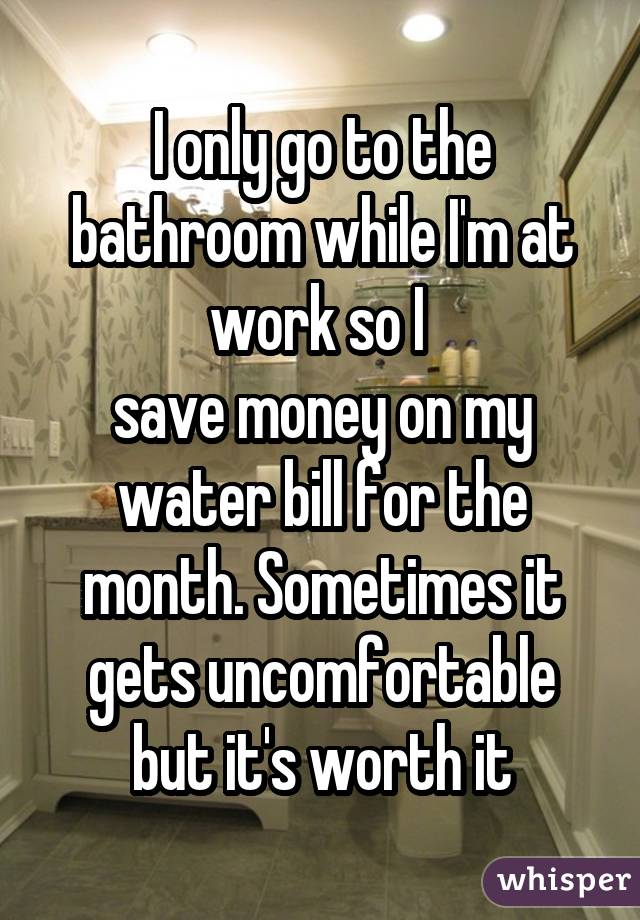 I only go to the bathroom while I'm at work so I  save money on my water bill for the month. Sometimes it gets uncomfortable but it's worth it
